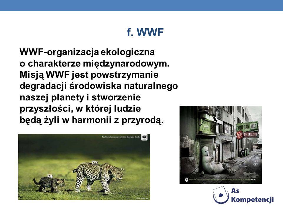 f. WWF WWF-organizacja ekologiczna o charakterze międzynarodowym. Misją WWF jest powstrzymanie degradacji środowiska naturalnego naszej planety i stwo