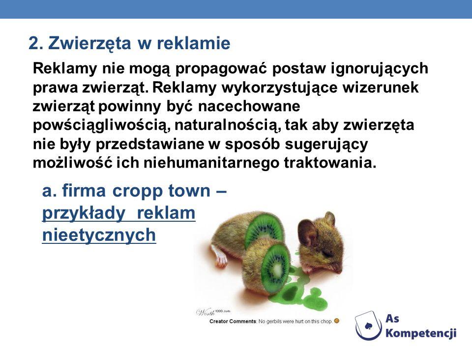 2. Zwierzęta w reklamie Reklamy nie mogą propagować postaw ignorujących prawa zwierząt. Reklamy wykorzystujące wizerunek zwierząt powinny być nacechow