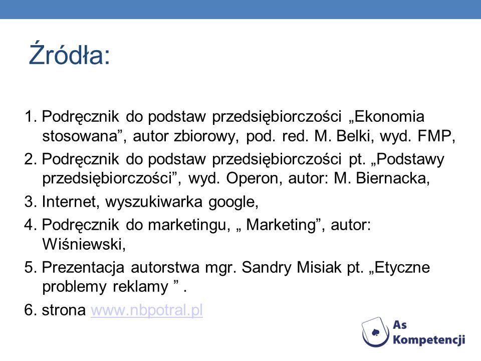Źródła: 1. Podręcznik do podstaw przedsiębiorczości Ekonomia stosowana, autor zbiorowy, pod. red. M. Belki, wyd. FMP, 2. Podręcznik do podstaw przedsi
