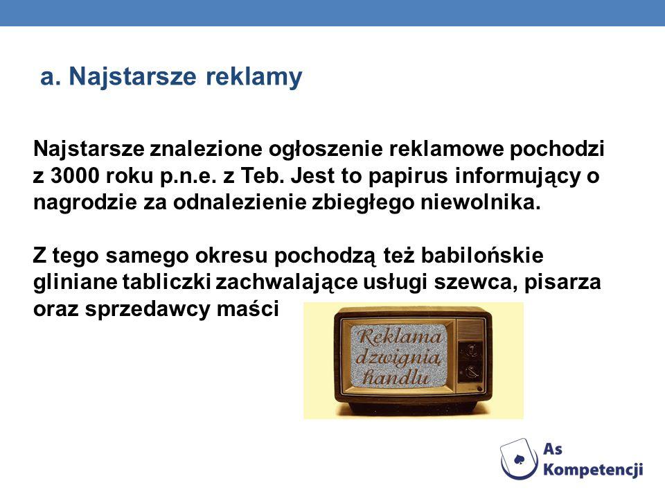 a. Najstarsze reklamy Najstarsze znalezione ogłoszenie reklamowe pochodzi z 3000 roku p.n.e. z Teb. Jest to papirus informujący o nagrodzie za odnalez
