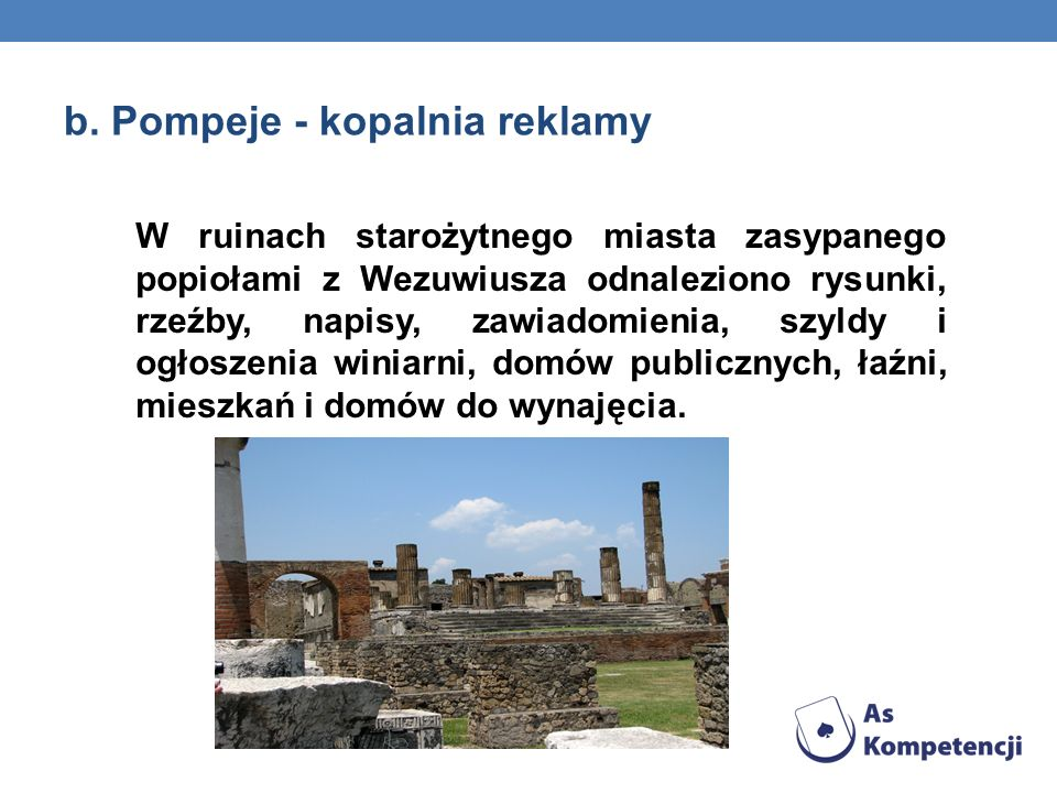 b. Pompeje - kopalnia reklamy W ruinach starożytnego miasta zasypanego popiołami z Wezuwiusza odnaleziono rysunki, rzeźby, napisy, zawiadomienia, szyl