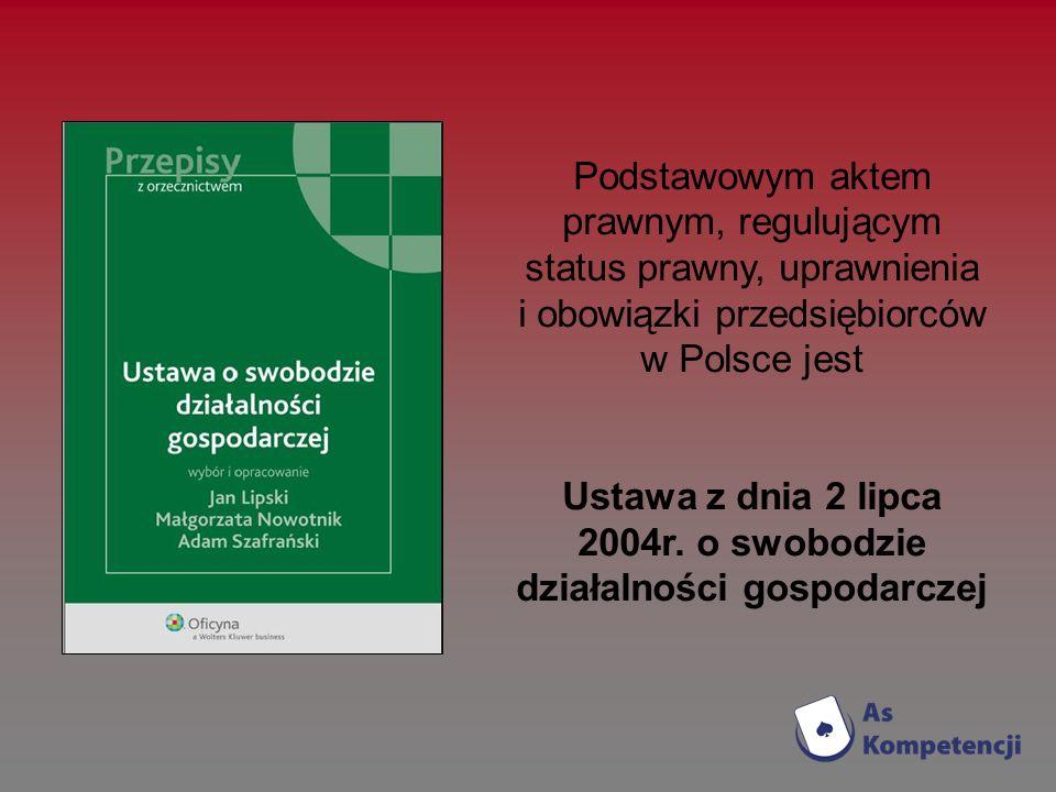 Podstawowym aktem prawnym, regulującym status prawny, uprawnienia i obowiązki przedsiębiorców w Polsce jest Ustawa z dnia 2 lipca 2004r. o swobodzie d