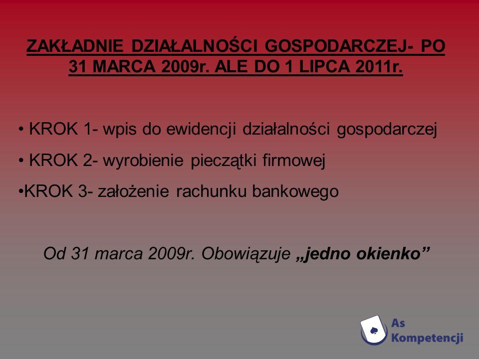 ZAKŁADNIE DZIAŁALNOŚCI GOSPODARCZEJ- PO 31 MARCA 2009r. ALE DO 1 LIPCA 2011r. KROK 1- wpis do ewidencji działalności gospodarczej KROK 2- wyrobienie p