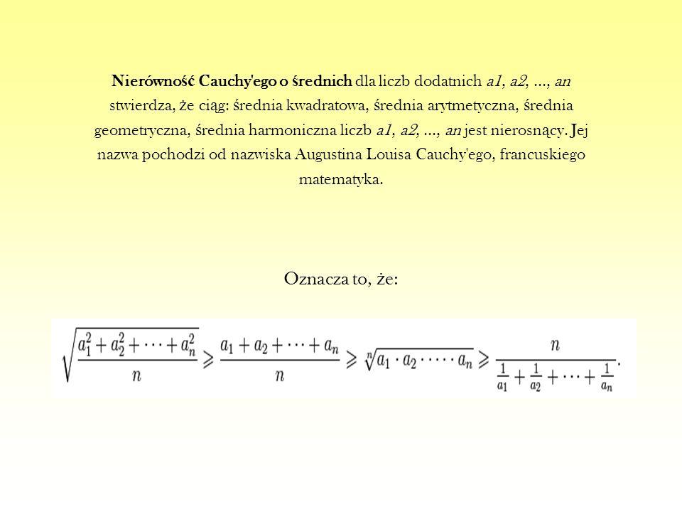 Nierówno ść Cauchy'ego o ś rednich dla liczb dodatnich a1, a2,..., an stwierdza, ż e ci ą g: ś rednia kwadratowa, ś rednia arytmetyczna, ś rednia geom