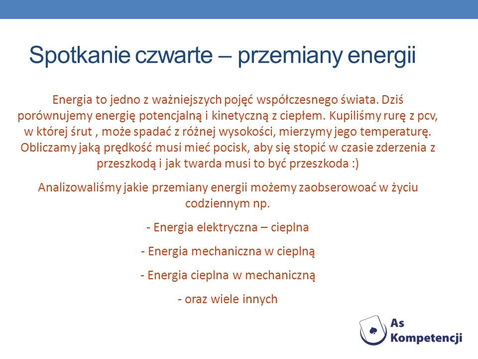 Spotkanie czwarte – przemiany energii Energia to jedno z ważniejszych pojęć współczesnego świata. Dziś porównujemy energię potencjalną i kinetyczną z