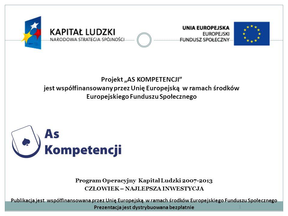 Projekt AS KOMPETENCJI jest współfinansowany przez Unię Europejską w ramach środków Europejskiego Funduszu Społecznego Program Operacyjny Kapitał Ludzki 2007-2013 CZŁOWIEK – NAJLEPSZA INWESTYCJA Publikacja jest współfinansowana przez Unię Europejską w ramach środków Europejskiego Funduszu Społecznego Prezentacja jest dystrybuowana bezpłatnie 1