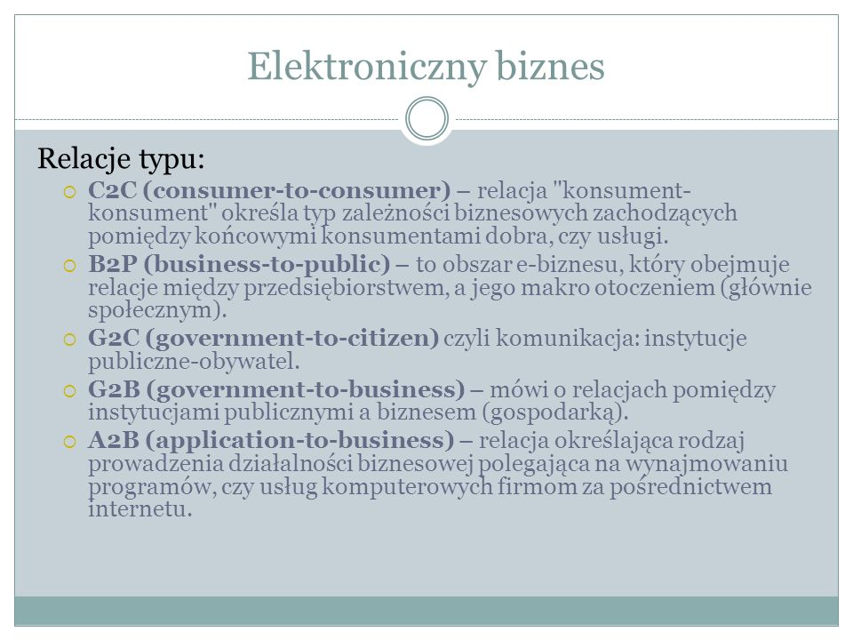 Elektroniczny biznes Relacje typu: C2C (consumer-to-consumer) – relacja konsument- konsument określa typ zależności biznesowych zachodzących pomiędzy końcowymi konsumentami dobra, czy usługi.