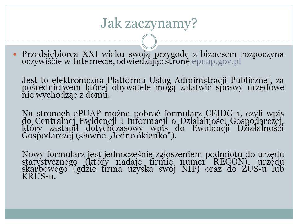 Jak zaczynamy? Przedsiębiorca XXI wieku swoją przygodę z biznesem rozpoczyna oczywiście w Internecie, odwiedzając stronę epuap.gov.pl Jest to elektron