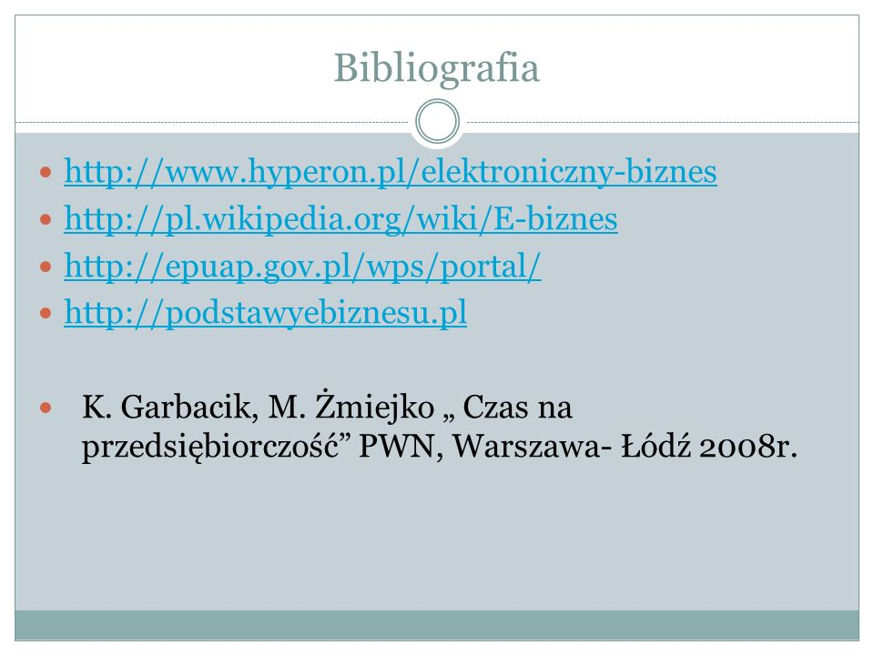 Bibliografia http://www.hyperon.pl/elektroniczny-biznes http://pl.wikipedia.org/wiki/E-biznes http://epuap.gov.pl/wps/portal/ http://podstawyebiznesu.pl K.