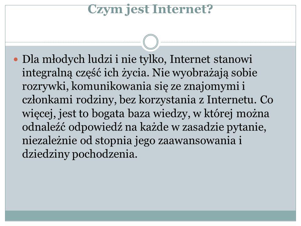 Czym jest Internet? Dla młodych ludzi i nie tylko, Internet stanowi integralną część ich życia. Nie wyobrażają sobie rozrywki, komunikowania się ze zn