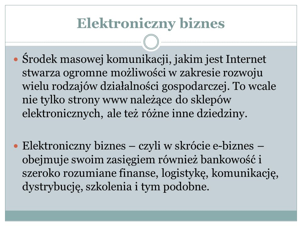 Elektroniczny biznes Środek masowej komunikacji, jakim jest Internet stwarza ogromne możliwości w zakresie rozwoju wielu rodzajów działalności gospodarczej.