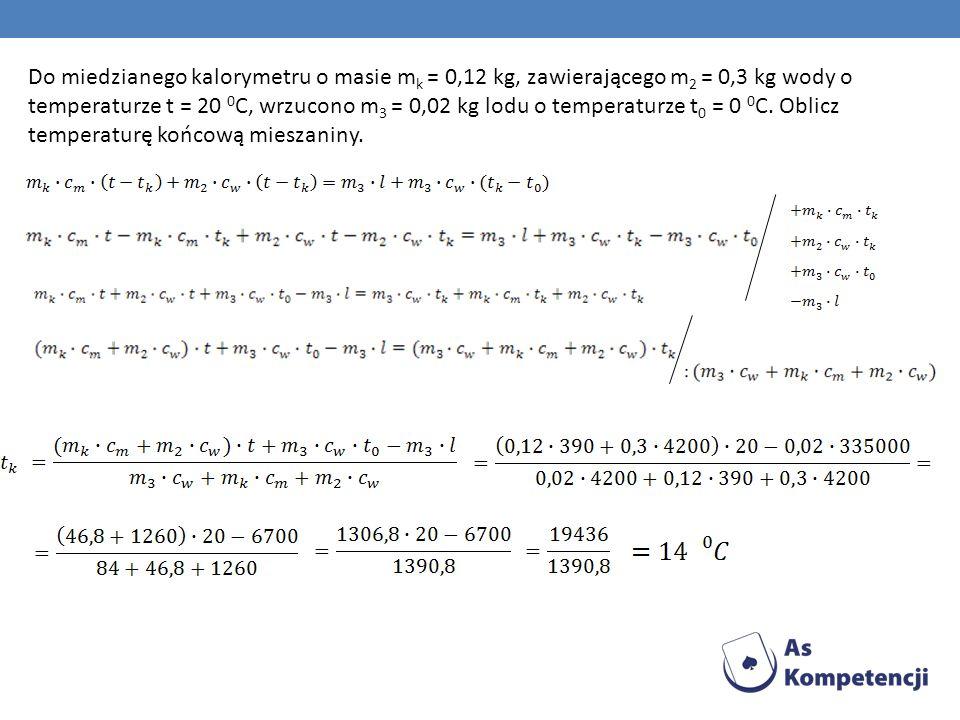 Do miedzianego kalorymetru o masie m k = 0,12 kg, zawierającego m 2 = 0,3 kg wody o temperaturze t = 20 0 C, wrzucono m 3 = 0,02 kg lodu o temperaturz