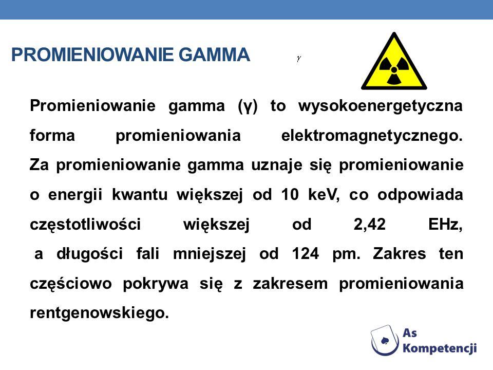 PROMIENIOWANIE GAMMA Promieniowanie gamma (γ) to wysokoenergetyczna forma promieniowania elektromagnetycznego. Za promieniowanie gamma uznaje się prom