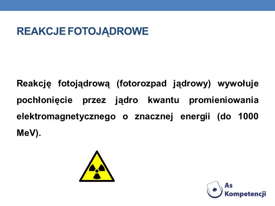 REAKCJE FOTOJĄDROWE Reakcję fotojądrową (fotorozpad jądrowy) wywołuje pochłonięcie przez jądro kwantu promieniowania elektromagnetycznego o znacznej e