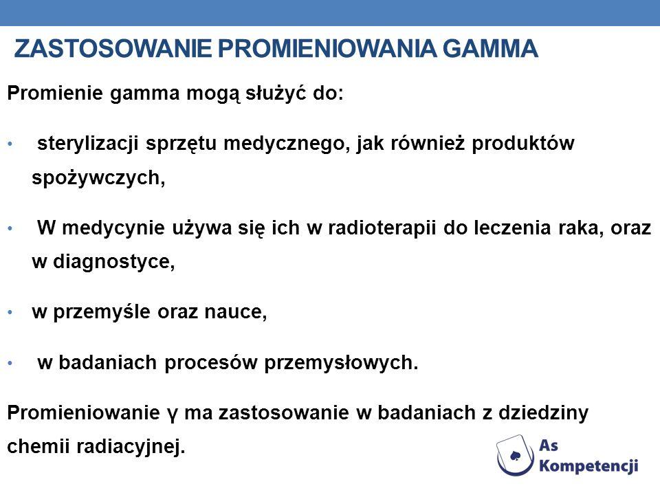ZASTOSOWANIE PROMIENIOWANIA GAMMA Promienie gamma mogą służyć do: sterylizacji sprzętu medycznego, jak również produktów spożywczych, W medycynie używ