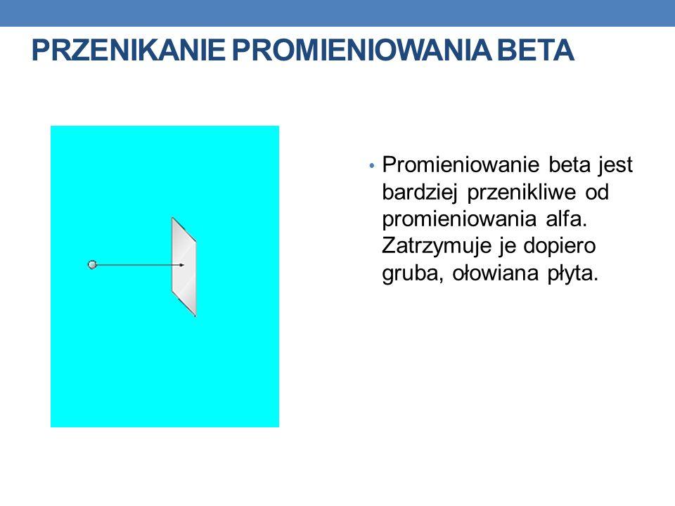 PRZENIKANIE PROMIENIOWANIA BETA Promieniowanie beta jest bardziej przenikliwe od promieniowania alfa. Zatrzymuje je dopiero gruba, ołowiana płyta.
