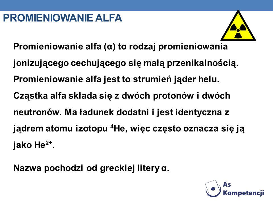 PROMIENIOWANIE ALFA Promieniowanie alfa (α) to rodzaj promieniowania jonizującego cechującego się małą przenikalnością. Promieniowanie alfa jest to st