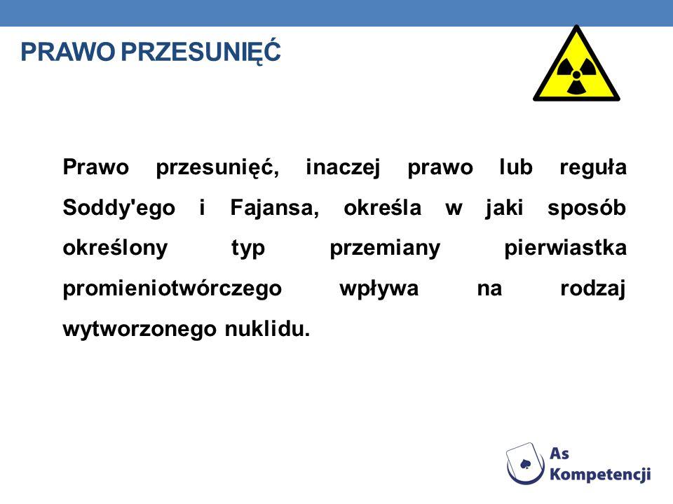 PRAWO PRZESUNIĘĆ Prawo przesunięć, inaczej prawo lub reguła Soddy'ego i Fajansa, określa w jaki sposób określony typ przemiany pierwiastka promieniotw