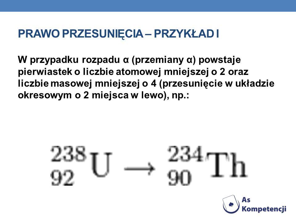 PRAWO PRZESUNIĘCIA – PRZYKŁAD I W przypadku rozpadu α (przemiany α) powstaje pierwiastek o liczbie atomowej mniejszej o 2 oraz liczbie masowej mniejsz