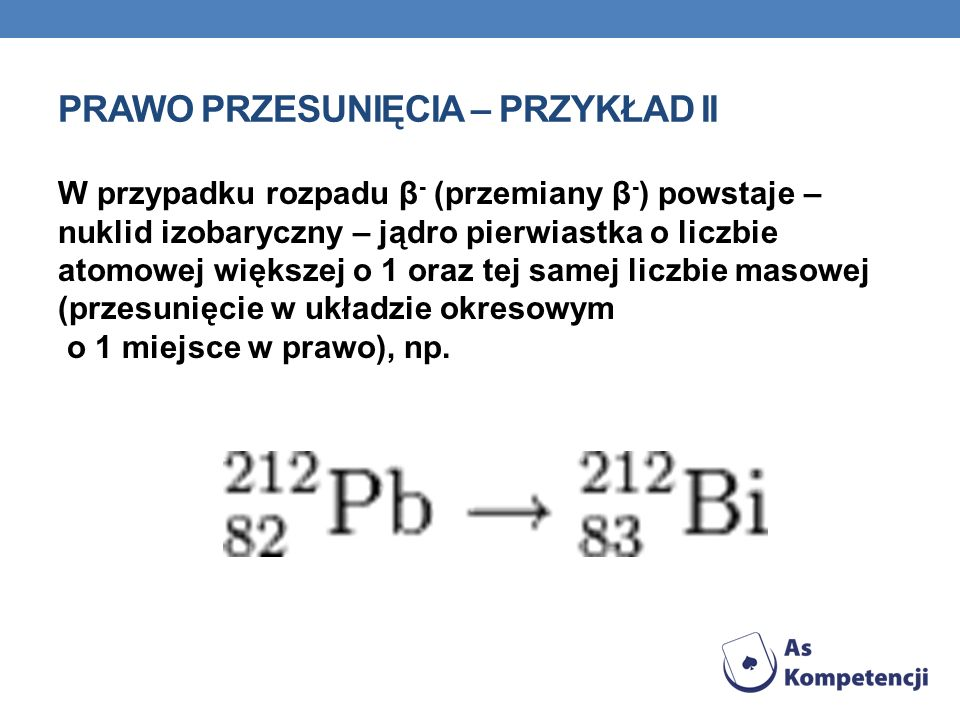 PRAWO PRZESUNIĘCIA – PRZYKŁAD II W przypadku rozpadu β - (przemiany β - ) powstaje – nuklid izobaryczny – jądro pierwiastka o liczbie atomowej większe