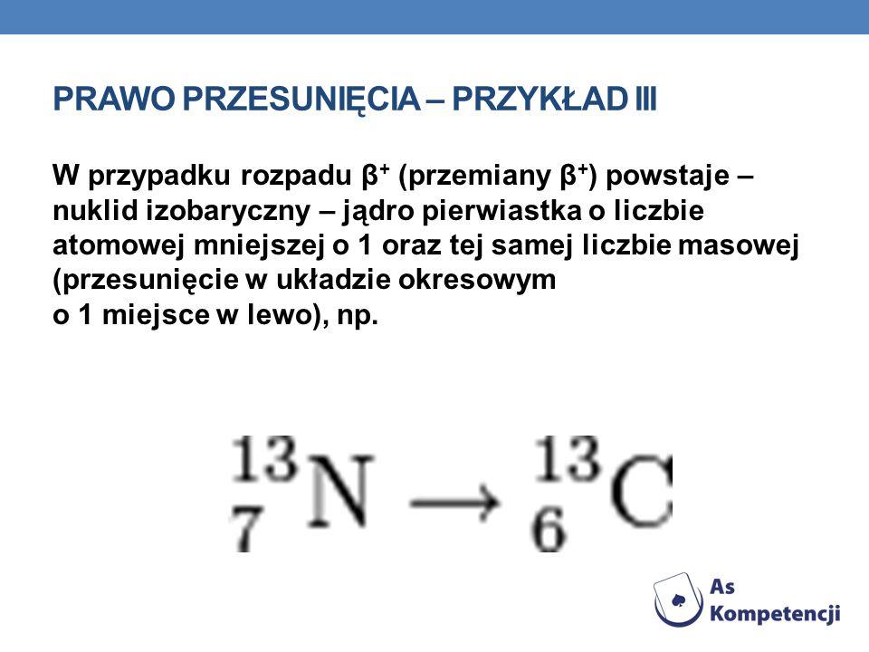 PRAWO PRZESUNIĘCIA – PRZYKŁAD III W przypadku rozpadu β + (przemiany β + ) powstaje – nuklid izobaryczny – jądro pierwiastka o liczbie atomowej mniejs