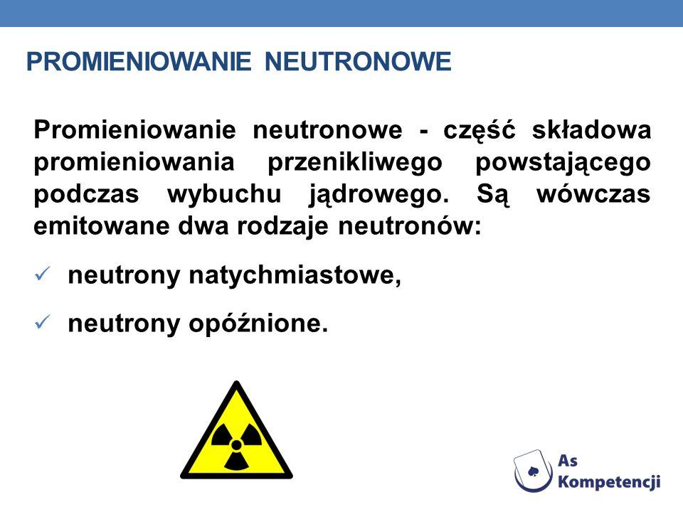 PROMIENIOWANIE NEUTRONOWE Promieniowanie neutronowe - część składowa promieniowania przenikliwego powstającego podczas wybuchu jądrowego. Są wówczas e