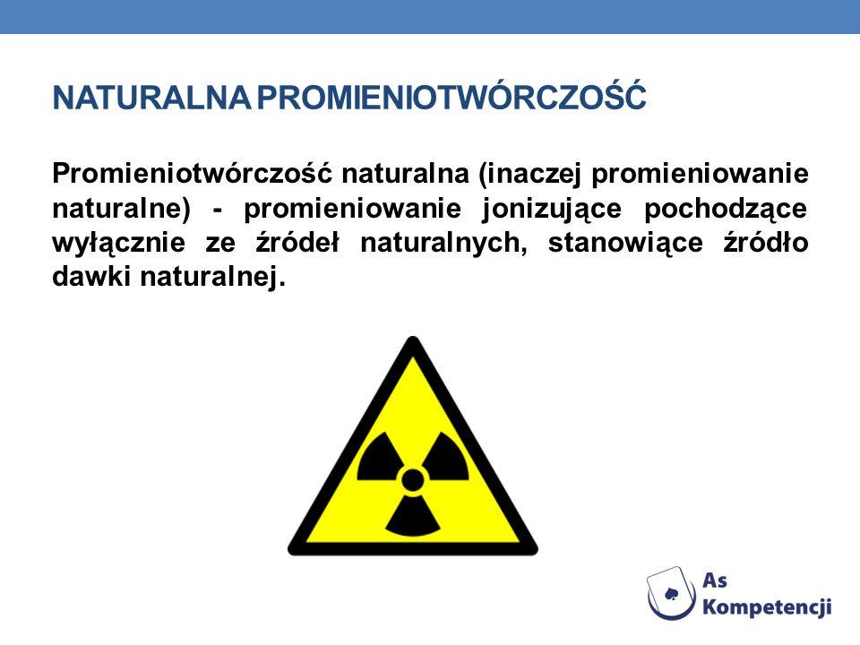NATURALNA PROMIENIOTWÓRCZOŚĆ Promieniotwórczość naturalna (inaczej promieniowanie naturalne) - promieniowanie jonizujące pochodzące wyłącznie ze źróde