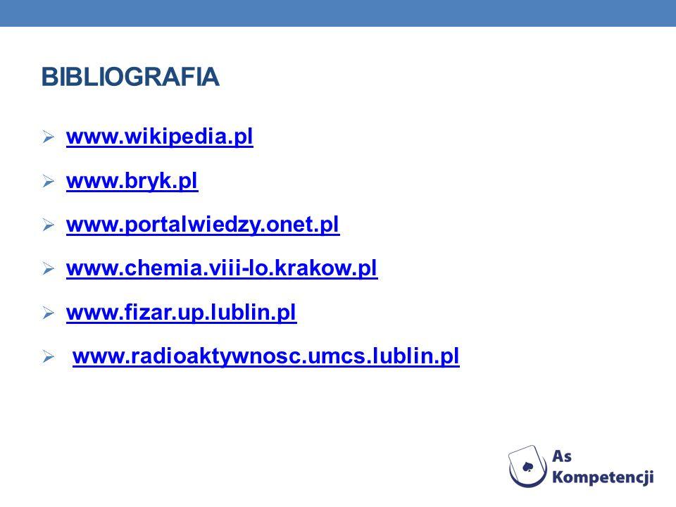 BIBLIOGRAFIA www.wikipedia.pl www.bryk.pl www.portalwiedzy.onet.pl www.chemia.viii-lo.krakow.pl www.fizar.up.lublin.pl www.radioaktywnosc.umcs.lublin.