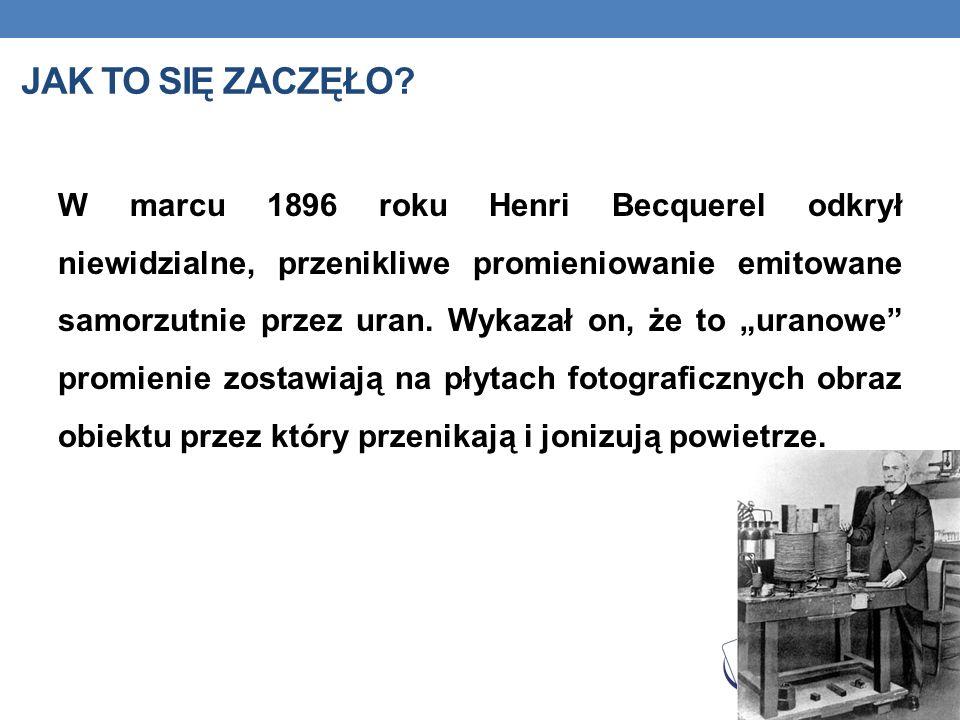JAK TO SIĘ ZACZĘŁO? W marcu 1896 roku Henri Becquerel odkrył niewidzialne, przenikliwe promieniowanie emitowane samorzutnie przez uran. Wykazał on, że