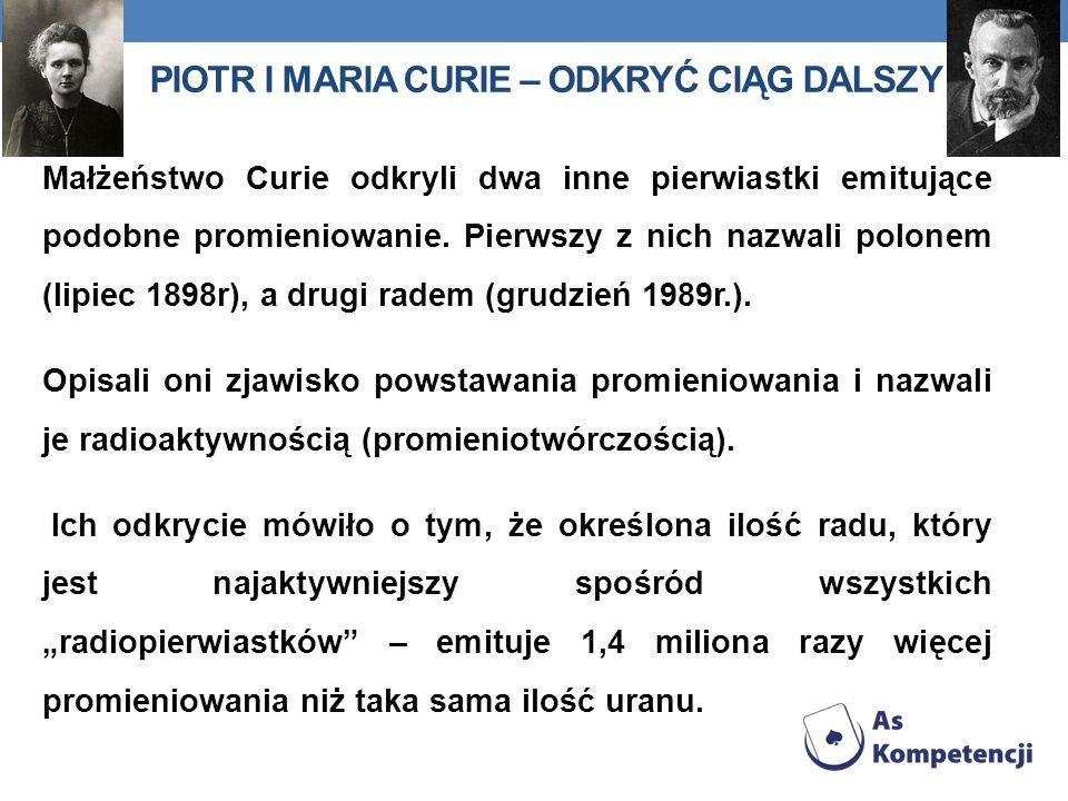 PIOTR I MARIA CURIE – ODKRYĆ CIĄG DALSZY Małżeństwo Curie odkryli dwa inne pierwiastki emitujące podobne promieniowanie. Pierwszy z nich nazwali polon