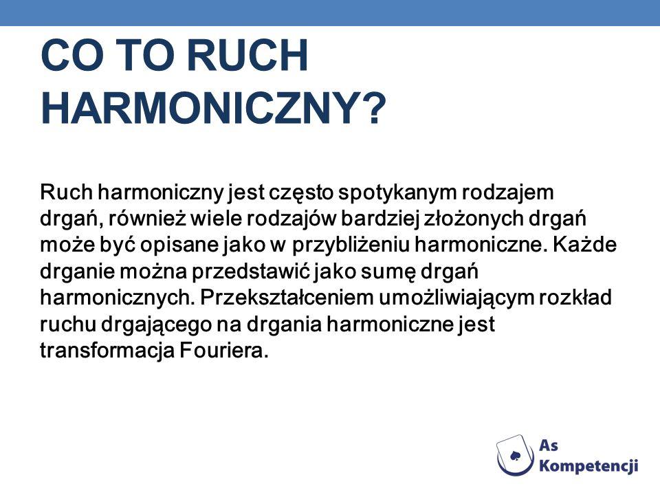 CO TO RUCH HARMONICZNY? Ruch harmoniczny jest często spotykanym rodzajem drgań, również wiele rodzajów bardziej złożonych drgań może być opisane jako