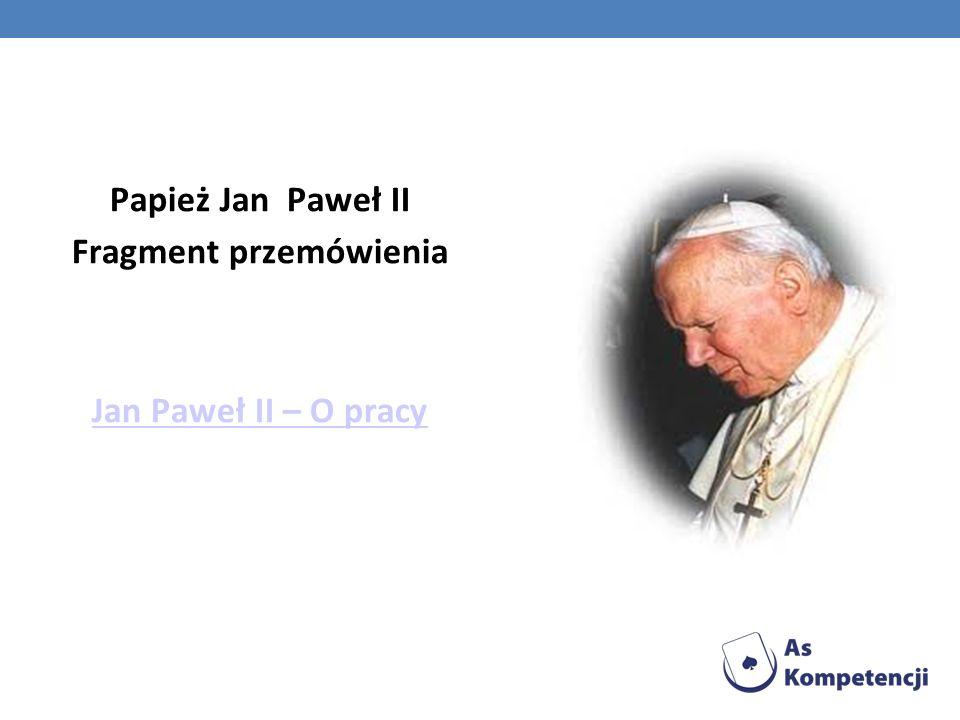 Papież Jan Paweł II Fragment przemówienia Jan Paweł II – O pracy