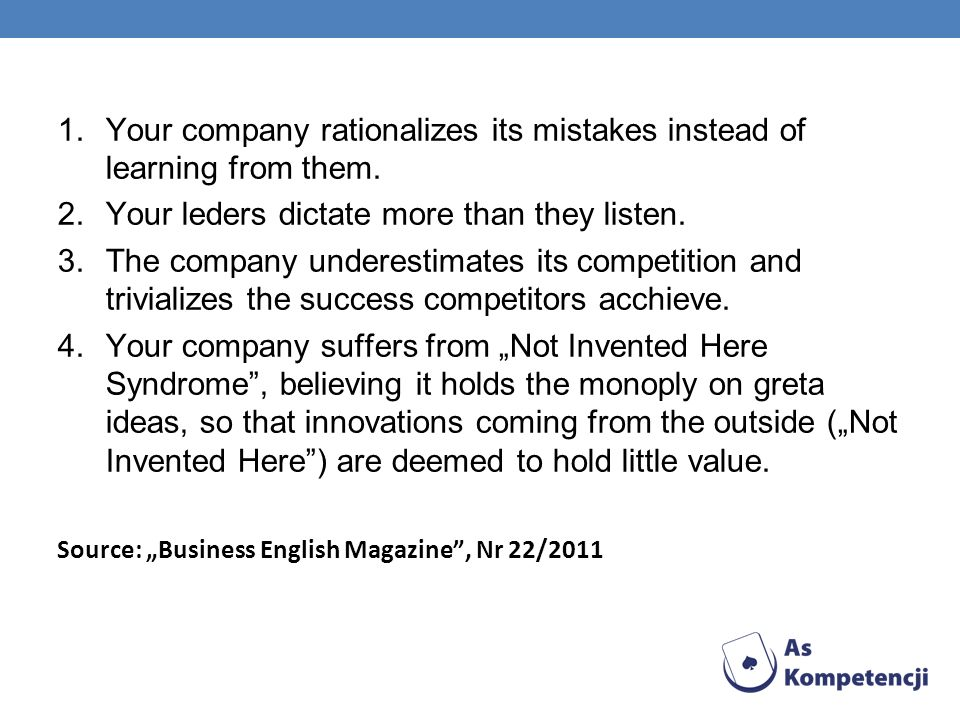 1.Your company rationalizes its mistakes instead of learning from them. 2.Your leders dictate more than they listen. 3.The company underestimates its