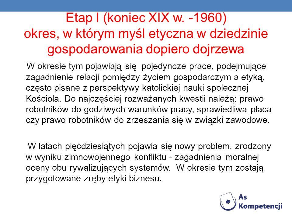 Etap I (koniec XIX w. -1960) okres, w którym myśl etyczna w dziedzinie gospodarowania dopiero dojrzewa W okresie tym pojawiają się pojedyncze prace, p