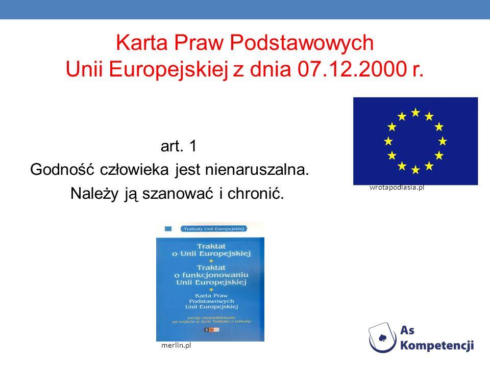 Karta Praw Podstawowych Unii Europejskiej z dnia 07.12.2000 r. art. 1 Godność człowieka jest nienaruszalna. Należy ją szanować i chronić. merlin.pl wr