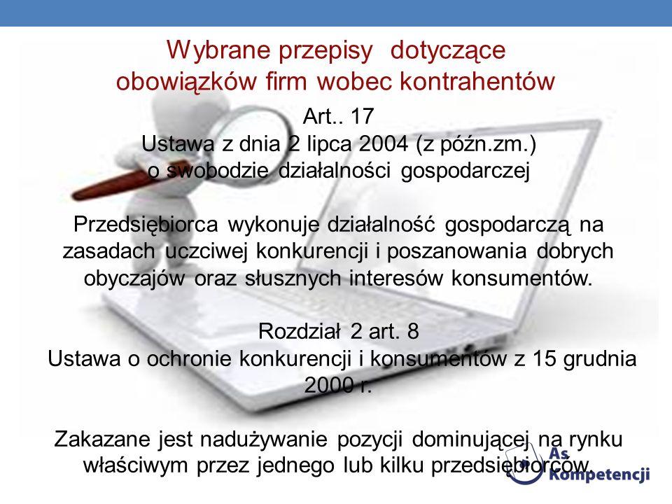 Wybrane przepisy dotyczące obowiązków firm wobec kontrahentów Art.. 17 Ustawa z dnia 2 lipca 2004 (z późn.zm.) o swobodzie działalności gospodarczej P