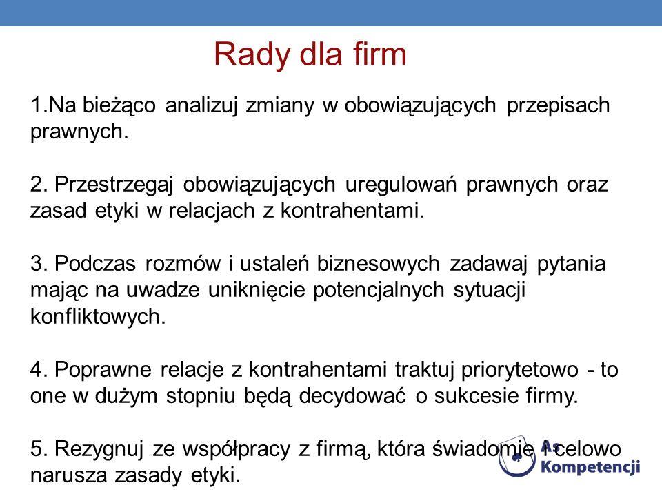 Rady dla firm 1.Na bieżąco analizuj zmiany w obowiązujących przepisach prawnych. 2. Przestrzegaj obowiązujących uregulowań prawnych oraz zasad etyki w