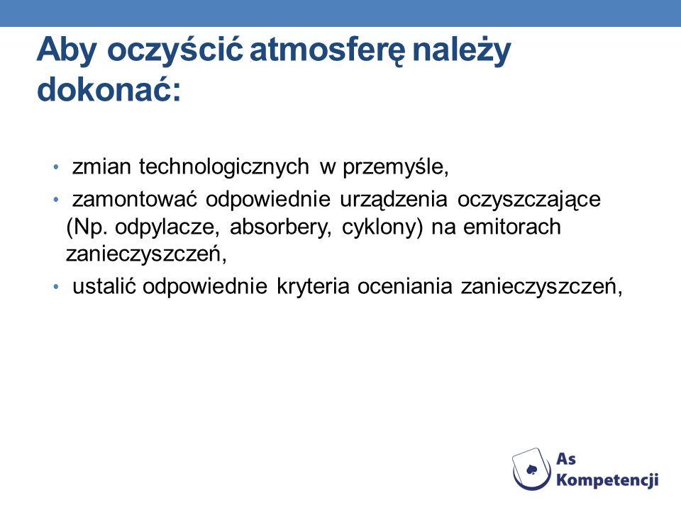 Aby oczyścić atmosferę należy dokonać: zmian technologicznych w przemyśle, zamontować odpowiednie urządzenia oczyszczające (Np. odpylacze, absorbery,