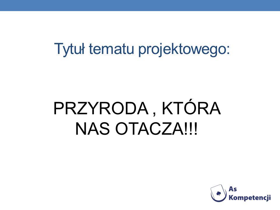 Tytuł tematu projektowego: PRZYRODA, KTÓRA NAS OTACZA!!!
