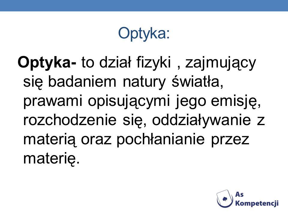 Optyka: Optyka- to dział fizyki, zajmujący się badaniem natury światła, prawami opisującymi jego emisję, rozchodzenie się, oddziaływanie z materią ora