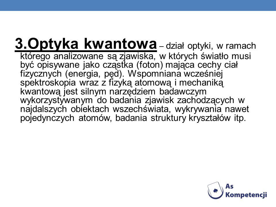 3.Optyka kwantowa – dział optyki, w ramach którego analizowane są zjawiska, w których światło musi być opisywane jako cząstka (foton) mająca cechy cia
