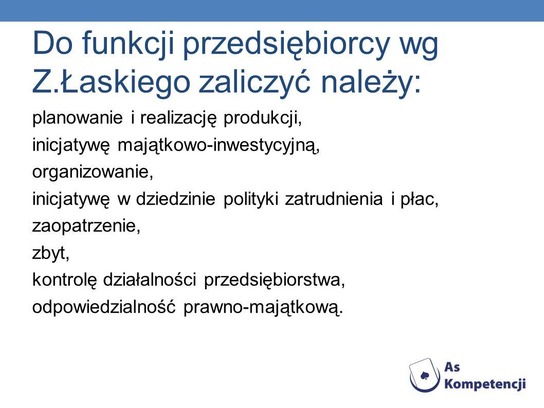 Do funkcji przedsiębiorcy wg Z.Łaskiego zaliczyć należy: planowanie i realizację produkcji, inicjatywę majątkowo-inwestycyjną, organizowanie, inicjaty