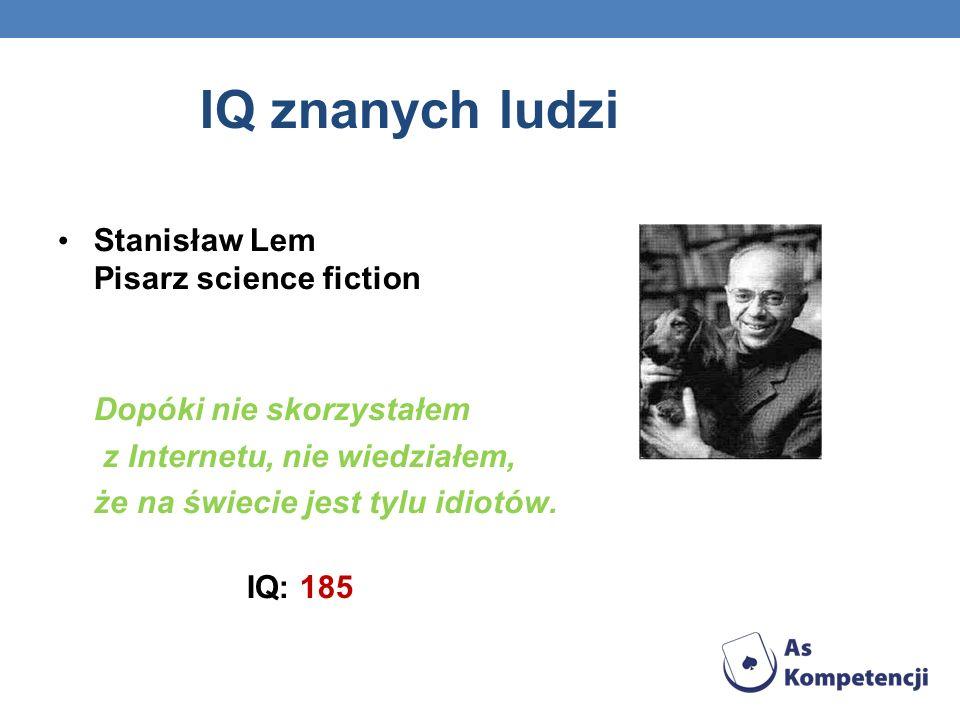 IQ znanych ludzi Stanisław Lem Pisarz science fiction Dopóki nie skorzystałem z Internetu, nie wiedziałem, że na świecie jest tylu idiotów. IQ: 185