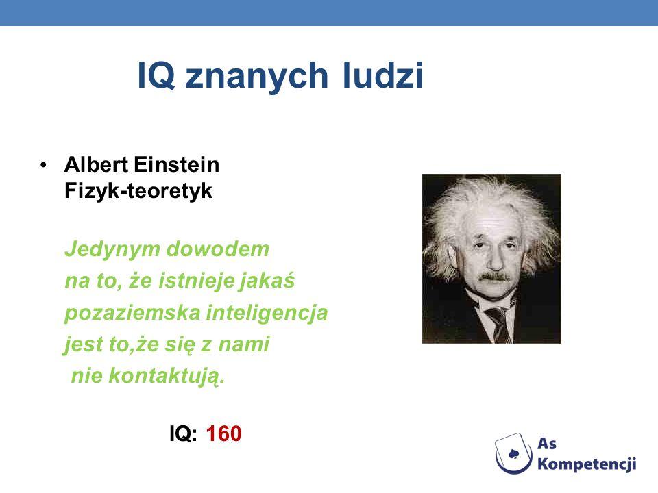 IQ znanych ludzi Albert Einstein Fizyk-teoretyk Jedynym dowodem na to, że istnieje jakaś pozaziemska inteligencja jest to,że się z nami nie kontaktują