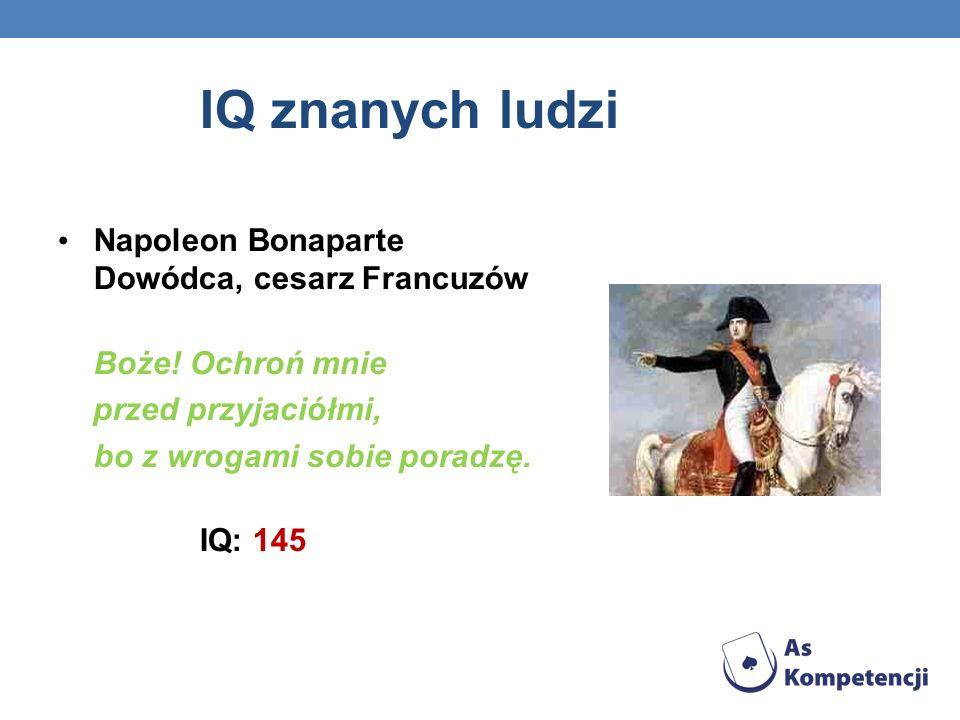 IQ znanych ludzi Napoleon Bonaparte Dowódca, cesarz Francuzów Boże! Ochroń mnie przed przyjaciółmi, bo z wrogami sobie poradzę. IQ: 145