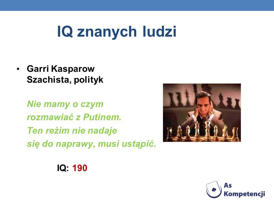 IQ znanych ludzi Garri Kasparow Szachista, polityk Nie mamy o czym rozmawiać z Putinem. Ten reżim nie nadaje się do naprawy, musi ustąpić. IQ: 190