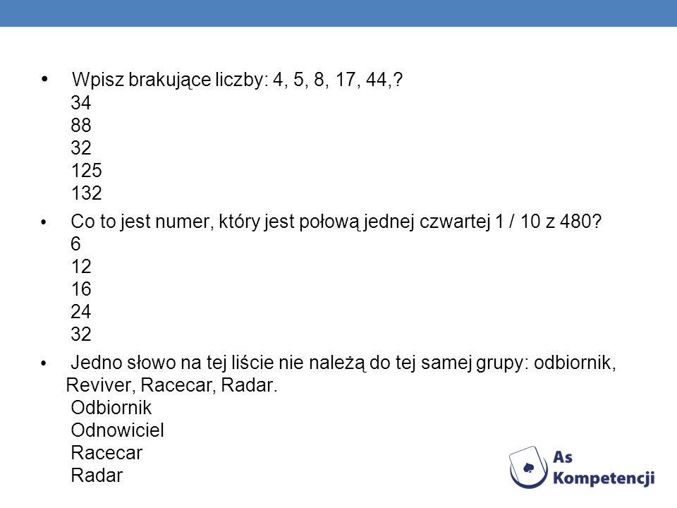 Wpisz brakujące liczby: 4, 5, 8, 17, 44,? 34 88 32 125 132 Co to jest numer, który jest połową jednej czwartej 1 / 10 z 480? 6 12 16 24 32 Jedno słowo