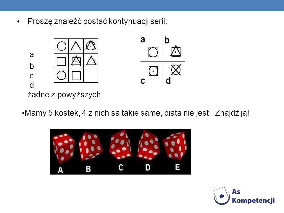 Proszę znaleźć postać kontynuacji serii: a b c d żadne z powyższych Mamy 5 kostek, 4 z nich są takie same, piąta nie jest. Znajdź ją!