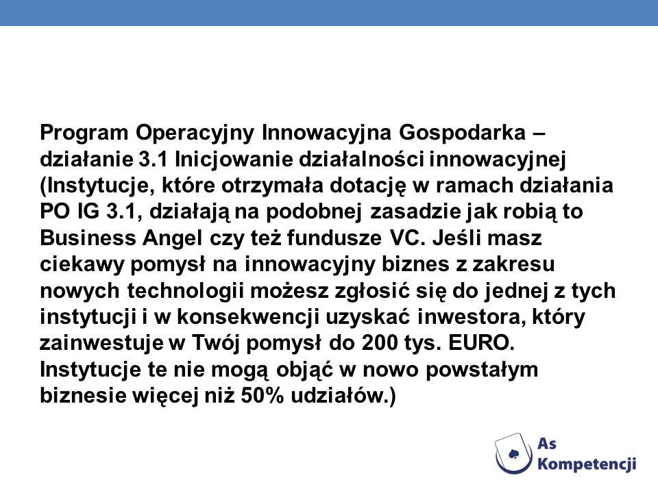 Program Operacyjny Innowacyjna Gospodarka – działanie 3.1 Inicjowanie działalności innowacyjnej (Instytucje, które otrzymała dotację w ramach działania PO IG 3.1, działają na podobnej zasadzie jak robią to Business Angel czy też fundusze VC.