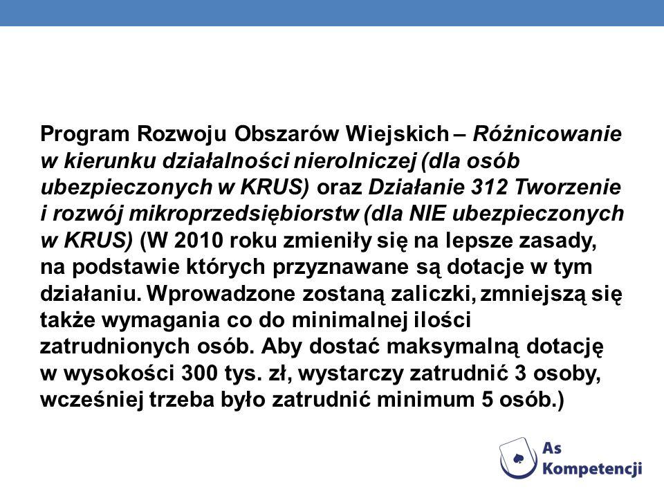 Program Rozwoju Obszarów Wiejskich – Różnicowanie w kierunku działalności nierolniczej (dla osób ubezpieczonych w KRUS) oraz Działanie 312 Tworzenie i rozwój mikroprzedsiębiorstw (dla NIE ubezpieczonych w KRUS) (W 2010 roku zmieniły się na lepsze zasady, na podstawie których przyznawane są dotacje w tym działaniu.